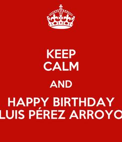 Poster: KEEP CALM AND HAPPY BIRTHDAY LUIS PÉREZ ARROYO