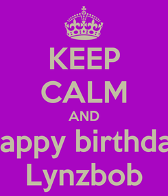 Poster: KEEP CALM AND Happy birthday Lynzbob