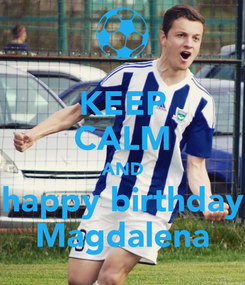 Poster: KEEP CALM AND happy birthday Magdalena