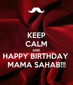 Poster: KEEP CALM AND HAPPY BIRTHDAY  MAMA SAHAB!!!