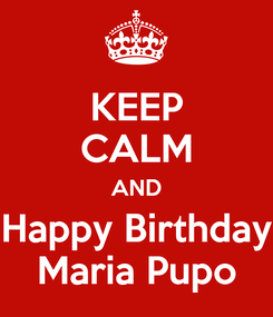 Poster: KEEP CALM AND Happy Birthday Maria Pupo