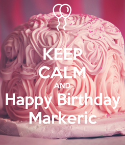 Poster: KEEP CALM AND Happy Birthday Markeric