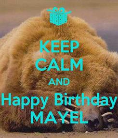 Poster: KEEP CALM AND Happy Birthday MAYEL
