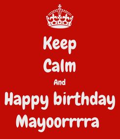Poster: Keep Calm And Happy birthday Mayoorrrra 👼🏻🐥🌺