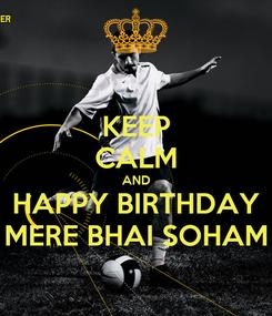 Poster: KEEP CALM AND HAPPY BIRTHDAY MERE BHAI SOHAM