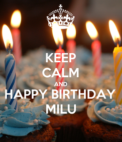 Poster: KEEP CALM AND HAPPY BIRTHDAY MILU