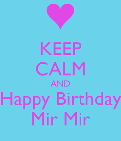 Poster: KEEP CALM AND Happy Birthday Mir Mir