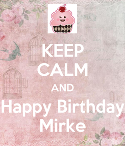 Poster: KEEP CALM AND Happy Birthday Mirke