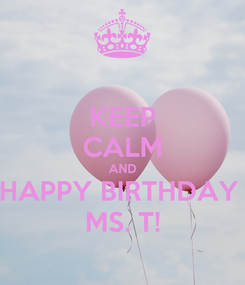 Poster: KEEP CALM AND HAPPY BIRTHDAY  MS. T!