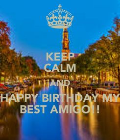 Poster: KEEP CALM AND HAPPY BIRTHDAY MY BEST AMIGO!!