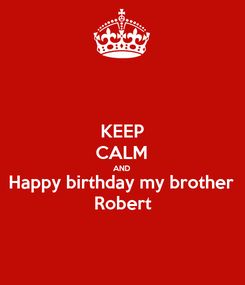 Poster: KEEP CALM AND Happy birthday my brother  Robert