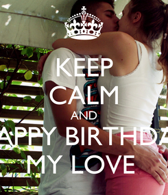 Poster: KEEP CALM AND HAPPY BIRTHDAY MY LOVE