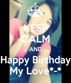 Poster: KEEP CALM AND Happy Birthday My Love*-*