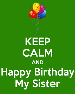 Poster: KEEP CALM AND Happy Birthday My Sister