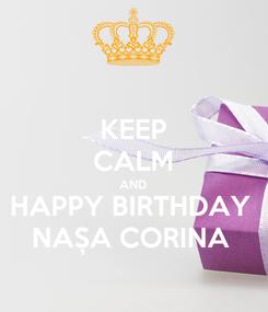Poster: KEEP CALM AND HAPPY BIRTHDAY  NAȘA CORINA