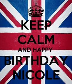 Poster: KEEP CALM AND HAPPY  BIRTHDAY NICOLE