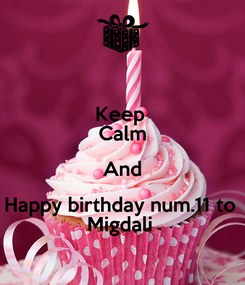 Poster: Keep  Calm And Happy birthday num.11 to  Migdali