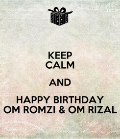 Poster: KEEP CALM AND HAPPY BIRTHDAY OM ROMZI & OM RIZAL