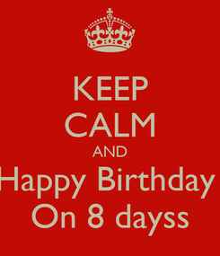Poster: KEEP CALM AND Happy Birthday  On 8 dayss