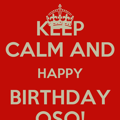 Poster: KEEP CALM AND HAPPY BIRTHDAY OSO!