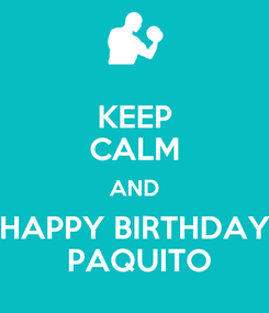 Poster: KEEP CALM AND HAPPY BIRTHDAY  PAQUITO