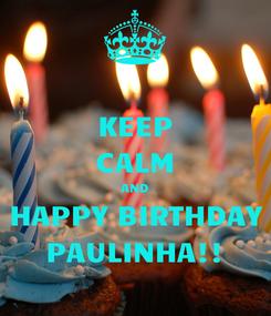 Poster: KEEP CALM AND HAPPY BIRTHDAY PAULINHA!!