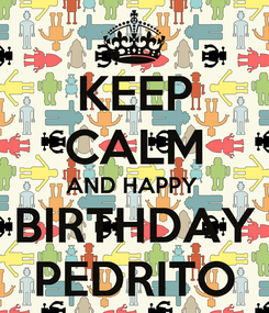 Poster: KEEP CALM AND HAPPY  BIRTHDAY PEDRITO