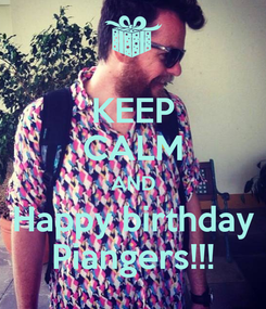 Poster: KEEP CALM AND Happy birthday Piangers!!!