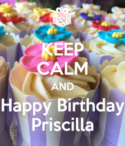 Poster: KEEP CALM AND Happy Birthday Priscilla