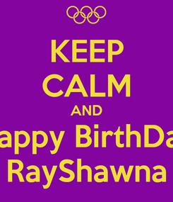 Poster: KEEP CALM AND Happy BirthDay RayShawna