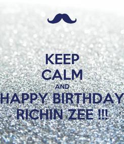 Poster: KEEP CALM AND HAPPY BIRTHDAY RICHIN ZEE !!!