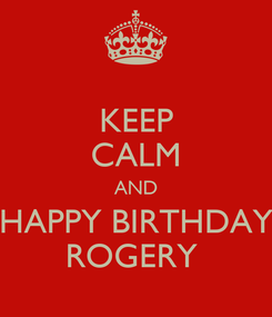 Poster: KEEP CALM AND HAPPY BIRTHDAY ROGERY
