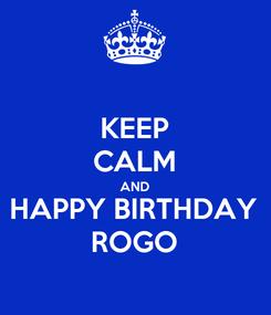 Poster: KEEP CALM AND HAPPY BIRTHDAY ROGO