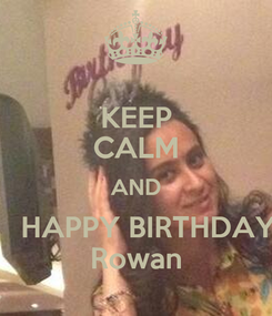 Poster: KEEP CALM AND    HAPPY BIRTHDAY Rowan