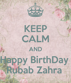 Poster: KEEP CALM AND Happy BirthDay  Rubab Zahra