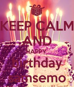 Poster: KEEP CALM AND HAPPY  birthday samsemo