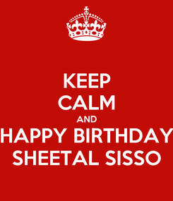 Poster: KEEP CALM AND HAPPY BIRTHDAY SHEETAL SISSO