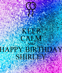 Poster: KEEP CALM AND HAPPY BIRTHDAY SHIRLEY