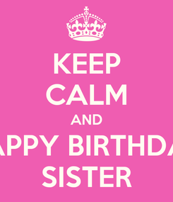 Poster: KEEP CALM AND HAPPY BIRTHDAY SISTER