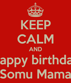 Poster: KEEP CALM AND Happy birthday Somu Mama