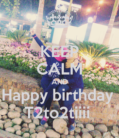 Poster: KEEP CALM AND Happy birthday  T2to2tiiii