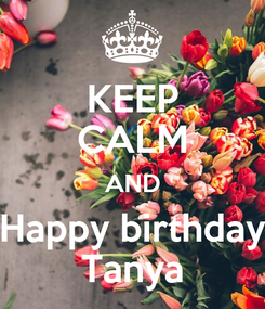 Poster: KEEP CALM AND Happy birthday Tanya