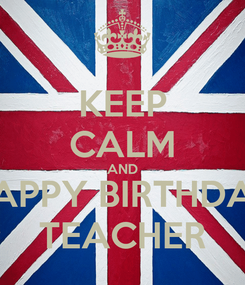 Poster: KEEP CALM AND HAPPY BIRTHDAY TEACHER