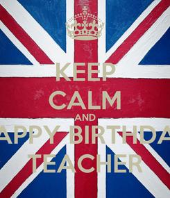 Poster: KEEP CALM AND HAPPY BIRTHDAY TEACHER