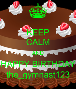 Poster: KEEP CALM AND HAPPY BIRTHDAY the_gymnast123