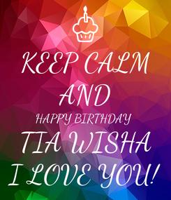 Poster: KEEP CALM AND HAPPY BIRTHDAY  TIA WISHA I LOVE YOU!