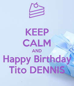 Poster: KEEP CALM AND Happy Birthday Tito DENNIS