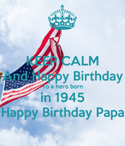 Poster: KEEP CALM And Happy Birthday To a hero born in 1945 Happy Birthday Papa