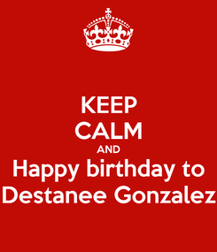 Poster: KEEP CALM AND Happy birthday to Destanee Gonzalez