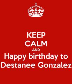 Poster: KEEP CALM AND Happy birthday to Destanee Gonzalez